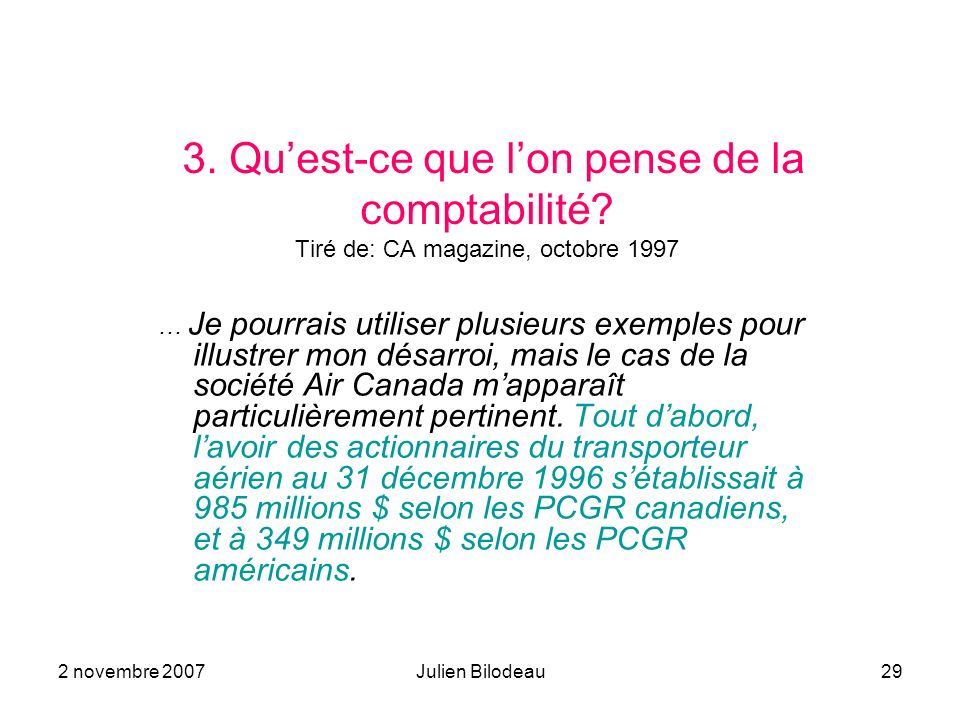 2 novembre 2007Julien Bilodeau29 3. Quest-ce que lon pense de la comptabilité? Tiré de: CA magazine, octobre 1997 … Je pourrais utiliser plusieurs exe