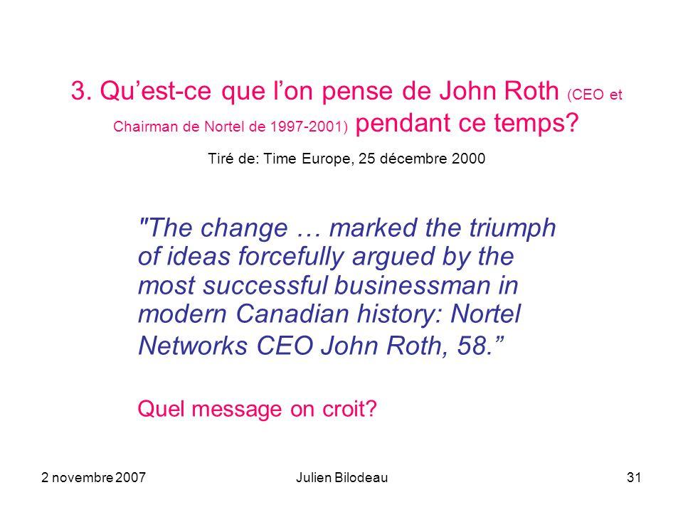 2 novembre 2007Julien Bilodeau31 3. Quest-ce que lon pense de John Roth (CEO et Chairman de Nortel de 1997-2001) pendant ce temps? Tiré de: Time Europ