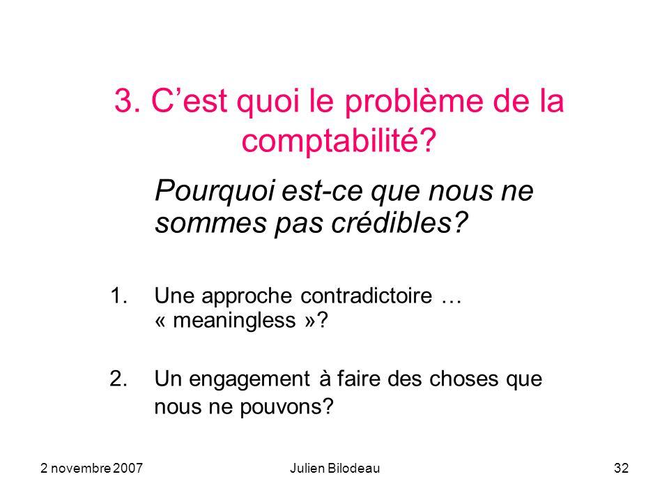2 novembre 2007Julien Bilodeau32 3. Cest quoi le problème de la comptabilité? Pourquoi est-ce que nous ne sommes pas crédibles? 1.Une approche contrad