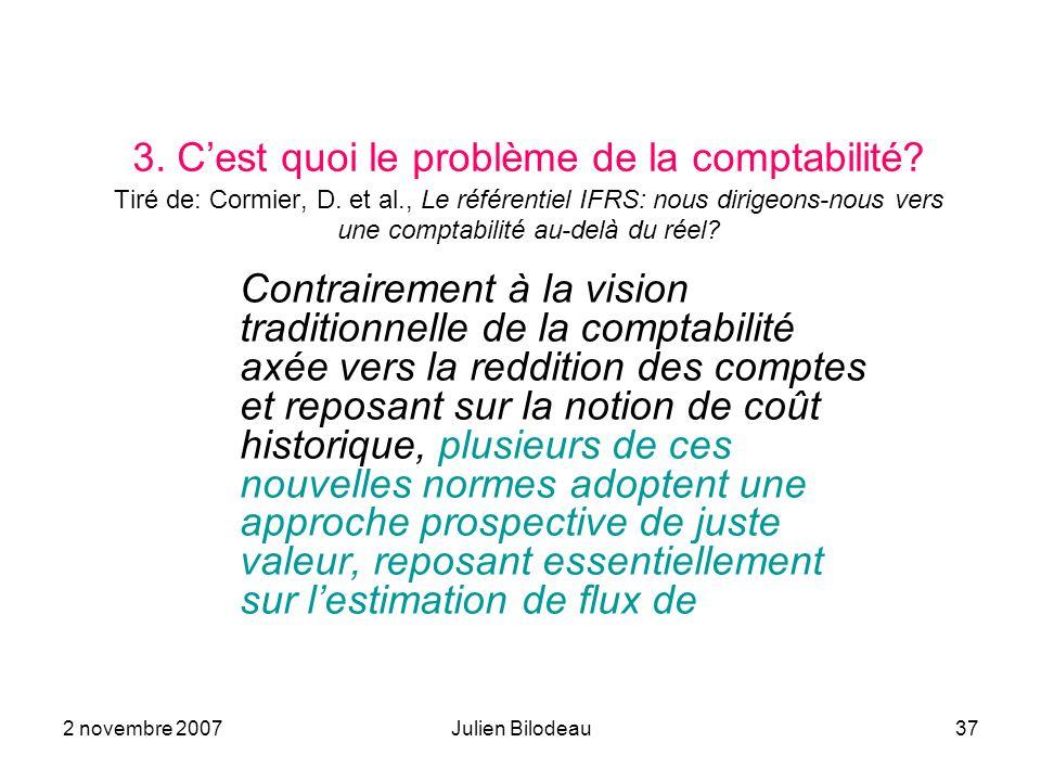 2 novembre 2007Julien Bilodeau37 3. Cest quoi le problème de la comptabilité? Tiré de: Cormier, D. et al., Le référentiel IFRS: nous dirigeons-nous ve