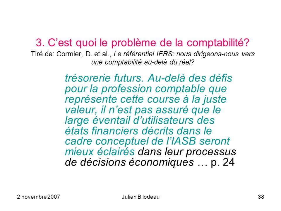 2 novembre 2007Julien Bilodeau38 3. Cest quoi le problème de la comptabilité? Tiré de: Cormier, D. et al., Le référentiel IFRS: nous dirigeons-nous ve