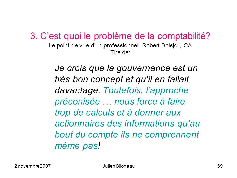 2 novembre 2007Julien Bilodeau39 3. Cest quoi le problème de la comptabilité? Le point de vue dun professionnel: Robert Boisjoli, CA Tiré de: Je crois