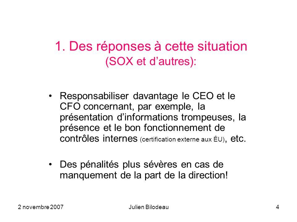 2 novembre 2007Julien Bilodeau4 1. Des réponses à cette situation (SOX et dautres): Responsabiliser davantage le CEO et le CFO concernant, par exemple