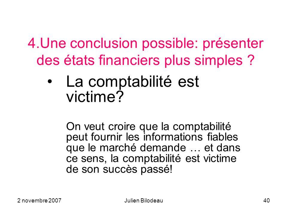 2 novembre 2007Julien Bilodeau40 4.Une conclusion possible: présenter des états financiers plus simples .