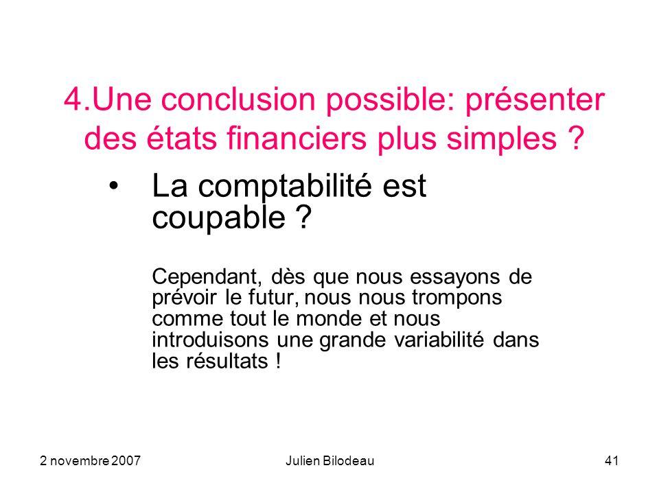 2 novembre 2007Julien Bilodeau41 4.Une conclusion possible: présenter des états financiers plus simples ? La comptabilité est coupable ? Cependant, dè