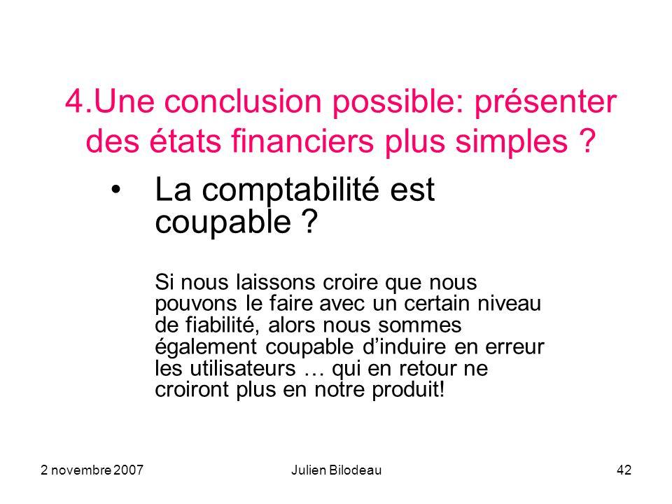 2 novembre 2007Julien Bilodeau42 4.Une conclusion possible: présenter des états financiers plus simples ? La comptabilité est coupable ? Si nous laiss