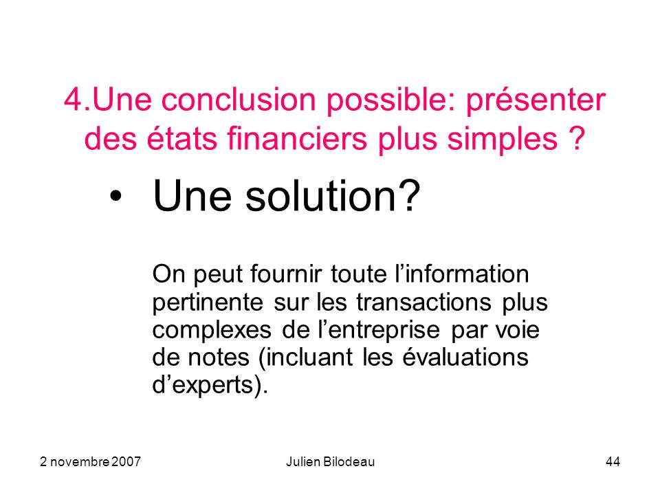 2 novembre 2007Julien Bilodeau44 4.Une conclusion possible: présenter des états financiers plus simples ? Une solution? On peut fournir toute linforma
