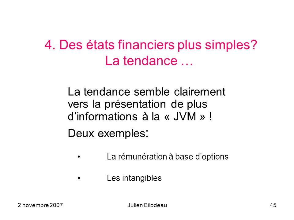 2 novembre 2007Julien Bilodeau45 4. Des états financiers plus simples? La tendance … La tendance semble clairement vers la présentation de plus dinfor