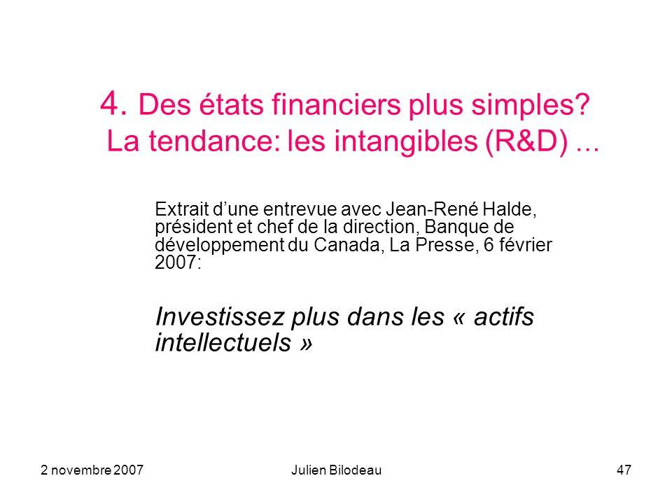 2 novembre 2007Julien Bilodeau47 4. Des états financiers plus simples? La tendance: les intangibles (R&D) … Extrait dune entrevue avec Jean-René Halde