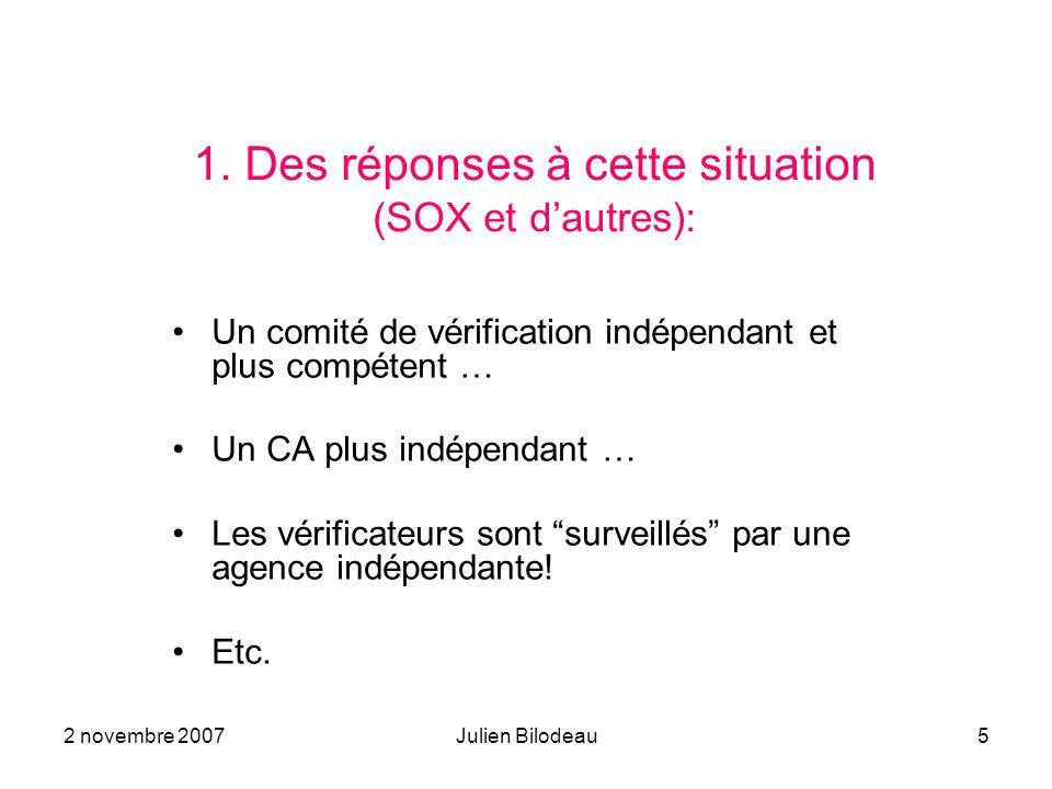 2 novembre 2007Julien Bilodeau5 1. Des réponses à cette situation (SOX et dautres): Un comité de vérification indépendant et plus compétent … Un CA pl