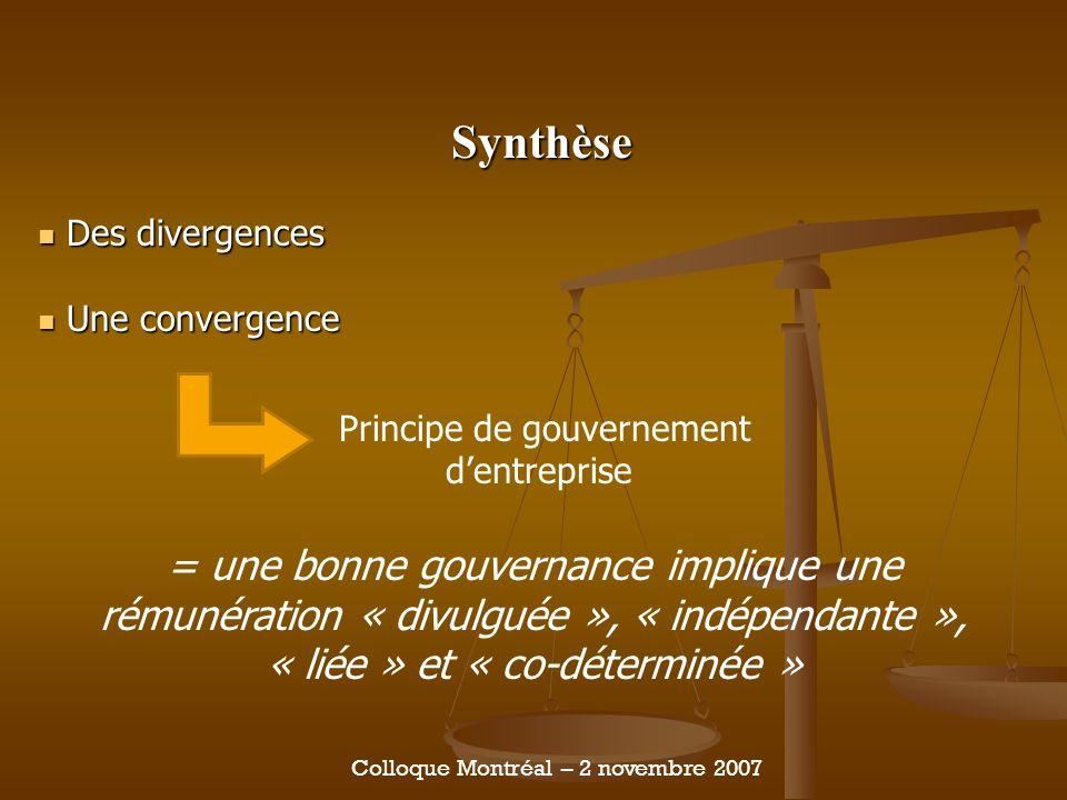 Synthèse Des divergences Des divergences Une convergence Une convergence Colloque Montréal – 2 novembre 2007 Principe de gouvernement dentreprise = une bonne gouvernance implique une rémunération « divulguée », « indépendante », « liée » et « co-déterminée »