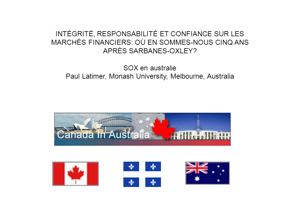 INTÉGRITÉ, RESPONSABILITÉ ET CONFIANCE SUR LES MARCHÉS FINANCIERS: OÙ EN SOMMES-NOUS CINQ ANS APRÈS SARBANES-OXLEY? SOX en australie Paul Latimer, Mon