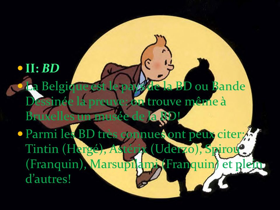 II: BD La Belgique est le pays de la BD ou Bande Dessinée la preuve: on trouve même à Bruxelles un musée de la BD! Parmi les BD très connues ont peux