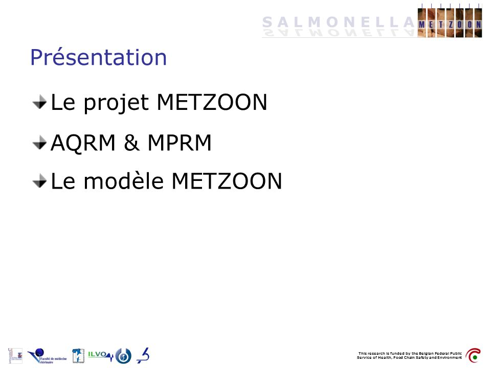 This research is funded by the Belgian Federal Public Service of Health, Food Chain Safety and Environment Présentation Le projet METZOON AQRM & MPRM Le modèle METZOON