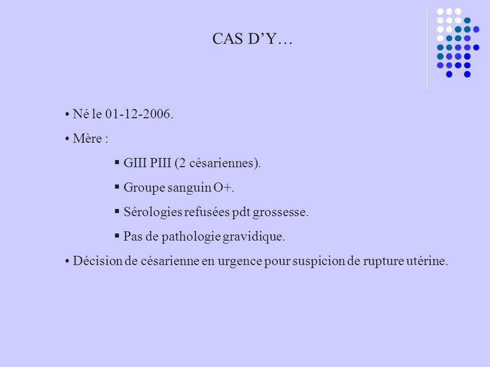 CAS DY… Né le 01-12-2006. Mère : GIII PIII (2 césariennes). Groupe sanguin O+. Sérologies refusées pdt grossesse. Pas de pathologie gravidique. Décisi