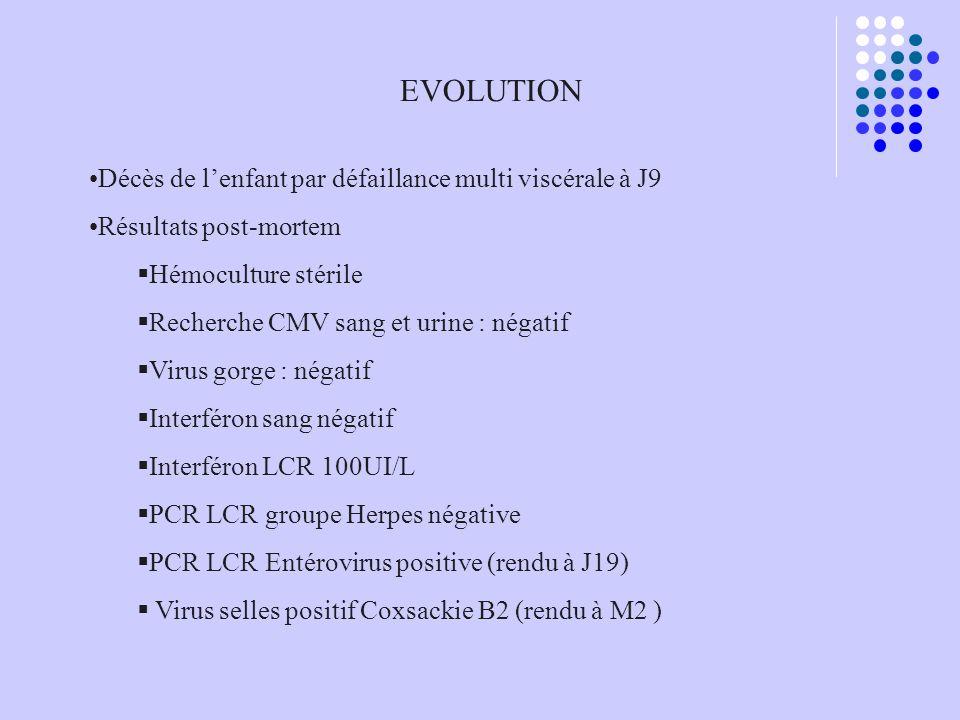 EVOLUTION Décès de lenfant par défaillance multi viscérale à J9 Résultats post-mortem Hémoculture stérile Recherche CMV sang et urine : négatif Virus