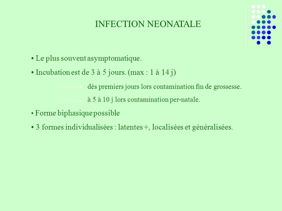 INFECTION NEONATALE Le plus souvent asymptomatique. Incubation est de 3 à 5 jours. (max : 1 à 14 j) dès premiers jours lors contamination fin de gross