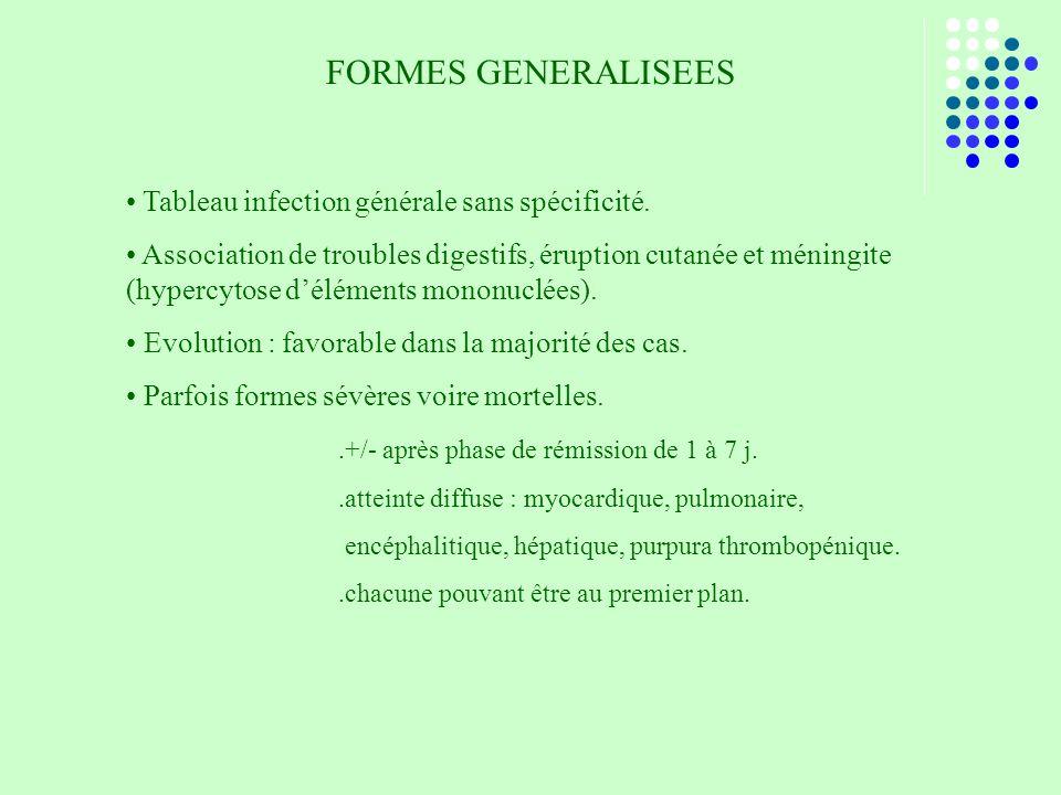 FORMES GENERALISEES Tableau infection générale sans spécificité. Association de troubles digestifs, éruption cutanée et méningite (hypercytose délémen
