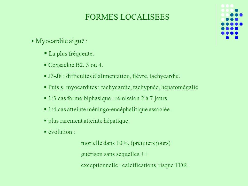 FORMES LOCALISEES Myocardite aiguë : La plus fréquente. Coxsackie B2, 3 ou 4. J3-J8 : difficultés dalimentation, fièvre, tachycardie. Puis s. myocardi