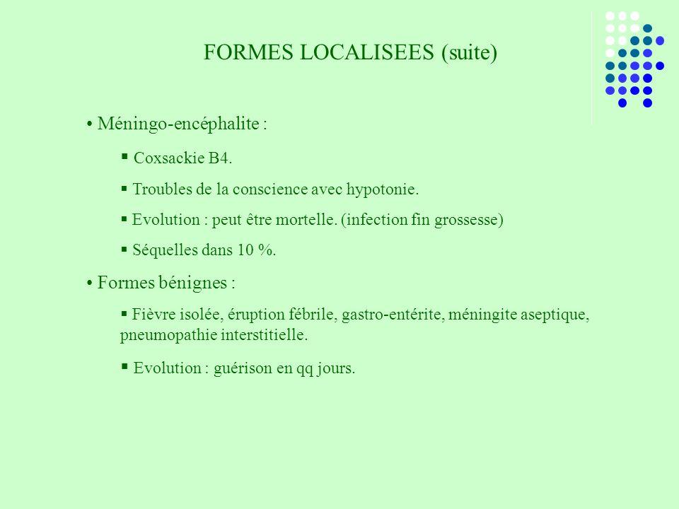 FORMES LOCALISEES (suite) Méningo-encéphalite : Coxsackie B4. Troubles de la conscience avec hypotonie. Evolution : peut être mortelle. (infection fin