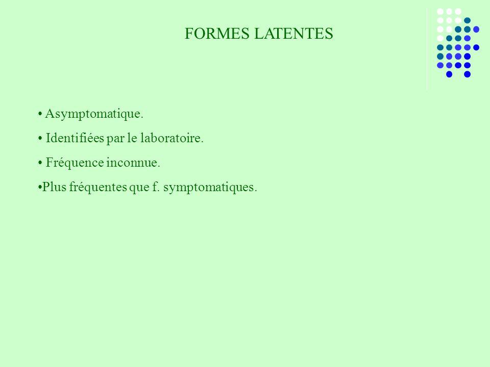 FORMES LATENTES Asymptomatique. Identifiées par le laboratoire. Fréquence inconnue. Plus fréquentes que f. symptomatiques.
