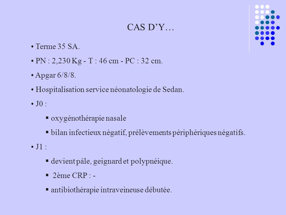 CAS DY… Terme 35 SA. PN : 2,230 Kg - T : 46 cm - PC : 32 cm. Apgar 6/8/8. Hospitalisation service néonatologie de Sedan. J0 : oxygénothérapie nasale b