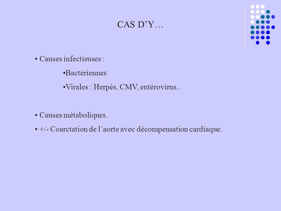 CAS DY… Causes infectieuses : Bactériennes Virales : Herpès, CMV, entérovirus.. Causes métaboliques. +/- Coarctation de laorte avec décompensation car