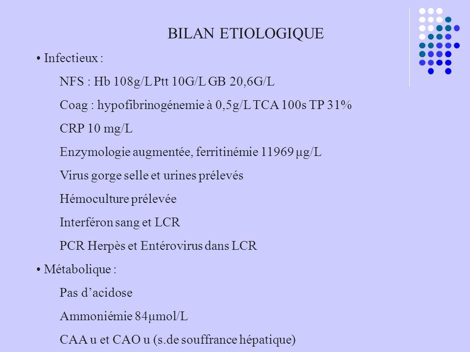 BILAN ETIOLOGIQUE Infectieux : NFS : Hb 108g/L Ptt 10G/L GB 20,6G/L Coag : hypofibrinogénemie à 0,5g/L TCA 100s TP 31% CRP 10 mg/L Enzymologie augment