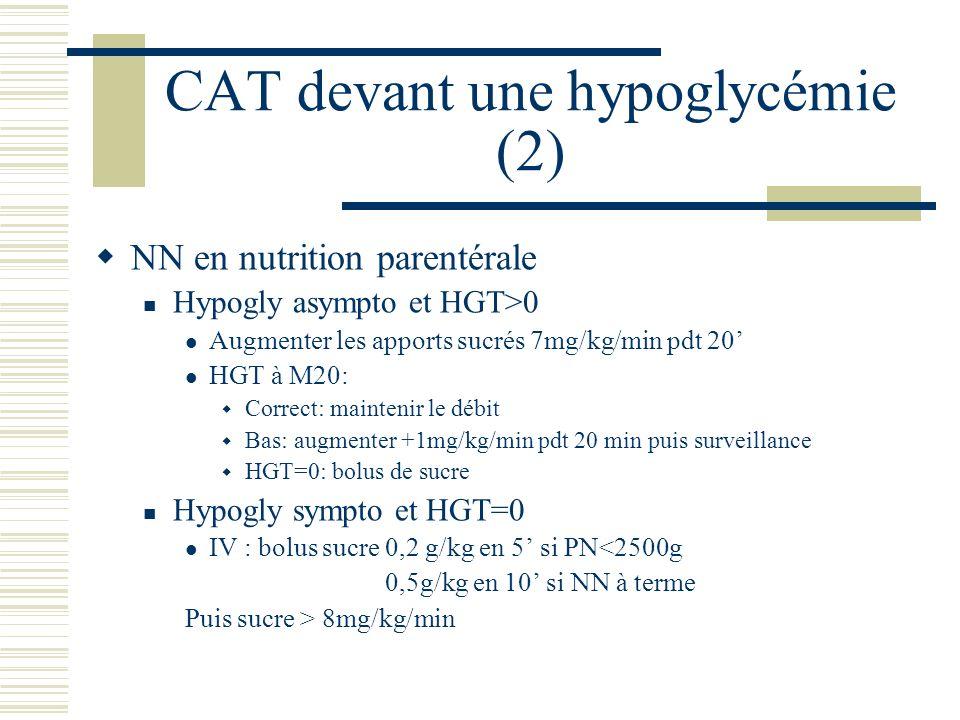 CAT devant une hypoglycémie (2) NN en nutrition parentérale Hypogly asympto et HGT>0 Augmenter les apports sucrés 7mg/kg/min pdt 20 HGT à M20: Correct