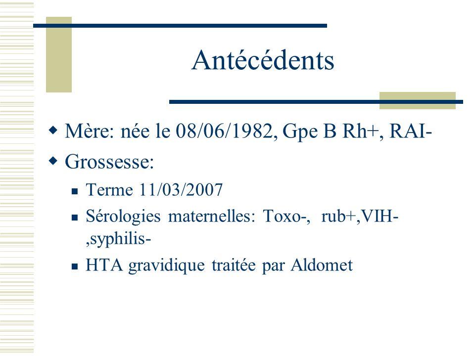Antécédents Mère: née le 08/06/1982, Gpe B Rh+, RAI- Grossesse: Terme 11/03/2007 Sérologies maternelles: Toxo-, rub+,VIH-,syphilis- HTA gravidique tra