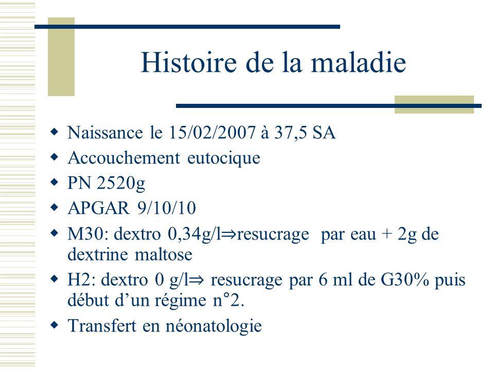 Histoire de la maladie Naissance le 15/02/2007 à 37,5 SA Accouchement eutocique PN 2520g APGAR 9/10/10 M30: dextro 0,34g/l resucrage par eau + 2g de d