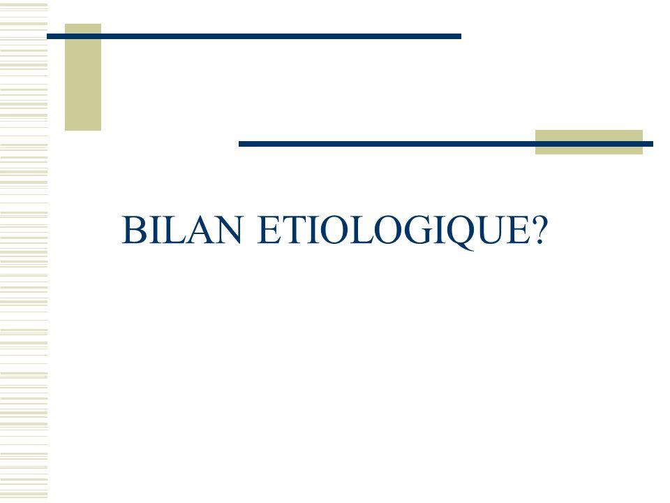 BILAN ETIOLOGIQUE?