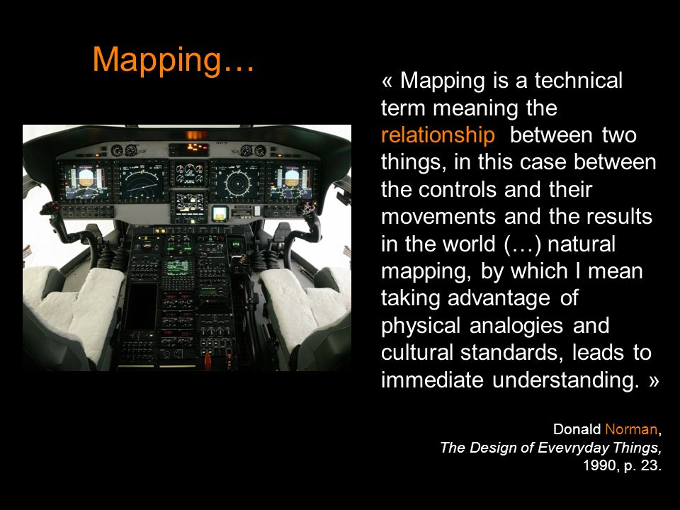 Mapping… « Mapping is a technical term meaning the relationship between two things, in this case between the controls and their movements and the results in the world (…) natural mapping, by which I mean taking advantage of physical analogies and cultural standards, leads to immediate understanding.