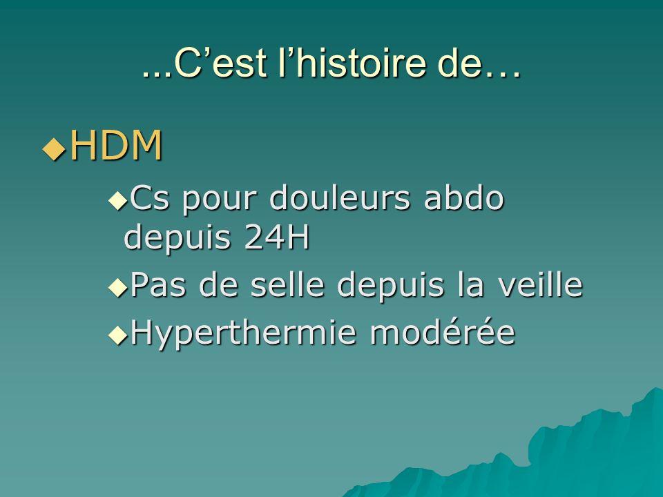 ...Cest lhistoire de… HDM HDM Cs pour douleurs abdo depuis 24H Cs pour douleurs abdo depuis 24H Pas de selle depuis la veille Pas de selle depuis la veille Hyperthermie modérée Hyperthermie modérée