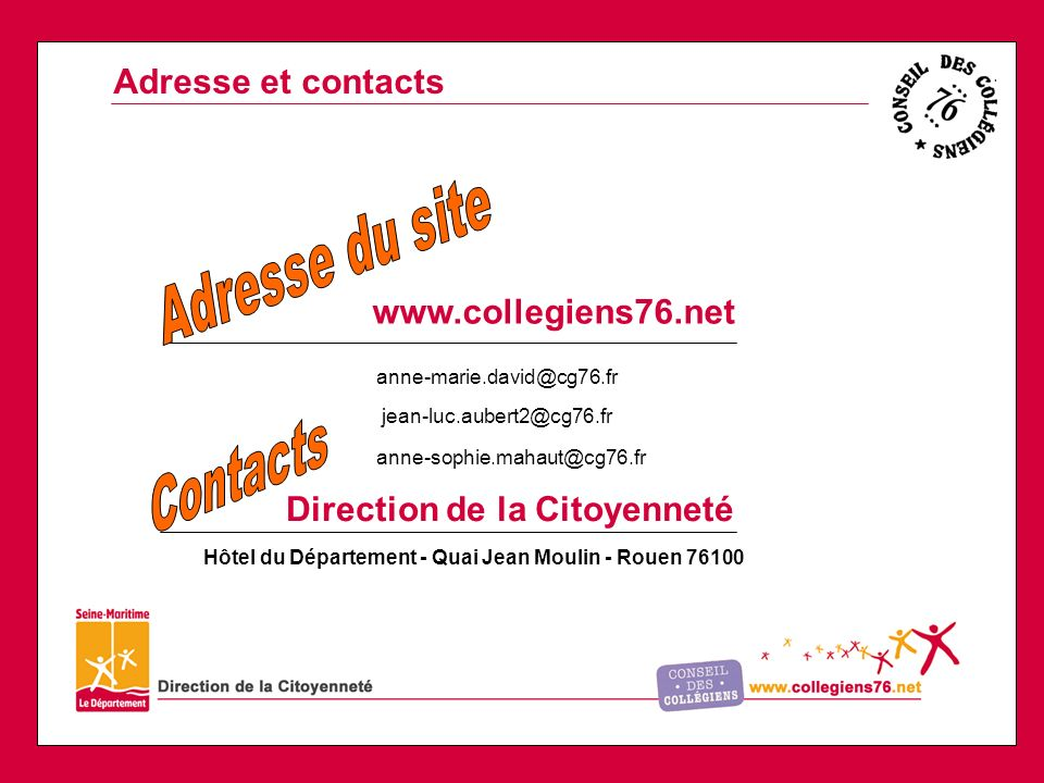 www.collegiens76.net Direction de la Citoyenneté anne-marie.david@cg76.fr jean-luc.aubert2@cg76.fr anne-sophie.mahaut@cg76.fr Adresse et contacts Hôtel du Département - Quai Jean Moulin - Rouen 76100