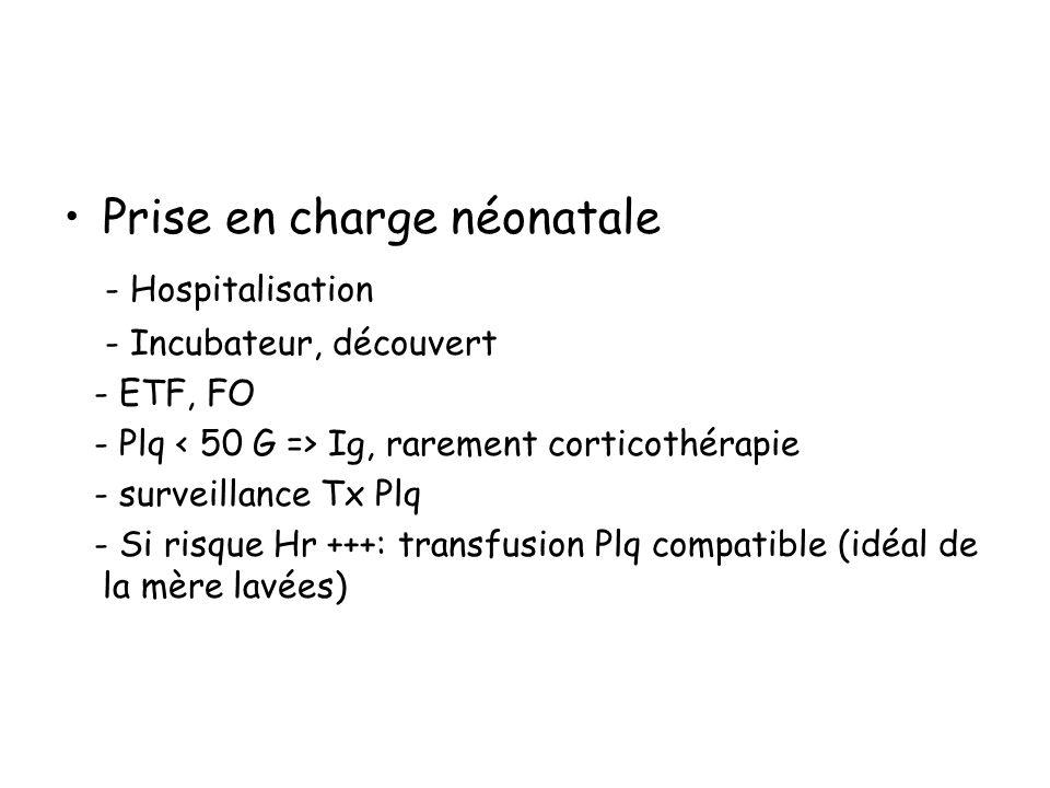 Prise en charge néonatale - Hospitalisation - Incubateur, découvert - ETF, FO - Plq Ig, rarement corticothérapie - surveillance Tx Plq - Si risque Hr