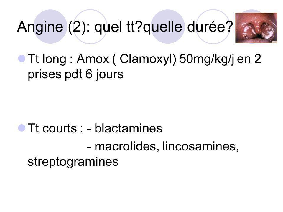 Angine (2): quel tt?quelle durée? Tt long : Amox ( Clamoxyl) 50mg/kg/j en 2 prises pdt 6 jours Tt courts : - blactamines - macrolides, lincosamines, s