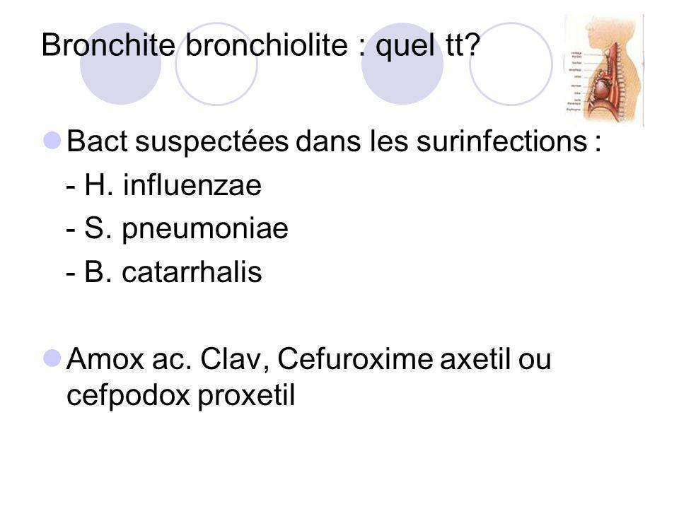 Bronchite bronchiolite : quel tt? Bact suspectées dans les surinfections : - H. influenzae - S. pneumoniae - B. catarrhalis Amox ac. Clav, Cefuroxime