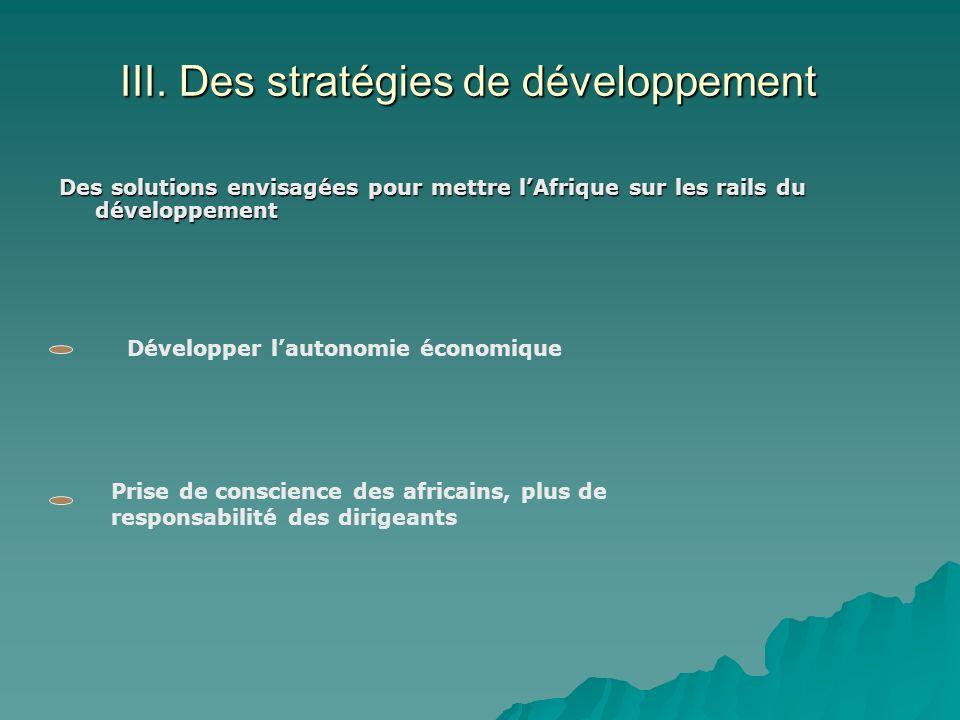 III. Des stratégies de développement Des solutions envisagées pour mettre lAfrique sur les rails du développement Développer lautonomie économique Pri