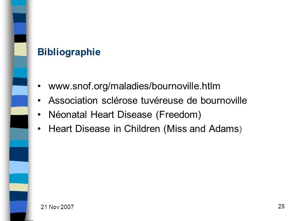 21 Nov 2007 25 Bibliographie www.snof.org/maladies/bournoville.htlm Association sclérose tuvéreuse de bournoville Néonatal Heart Disease (Freedom) Heart Disease in Children (Miss and Adams )