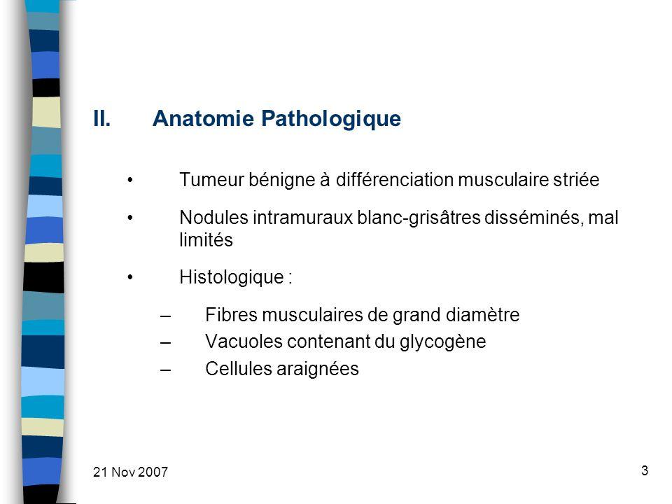21 Nov 2007 3 II.Anatomie Pathologique Tumeur bénigne à différenciation musculaire striée Nodules intramuraux blanc-grisâtres disséminés, mal limités Histologique : –Fibres musculaires de grand diamètre –Vacuoles contenant du glycogène –Cellules araignées