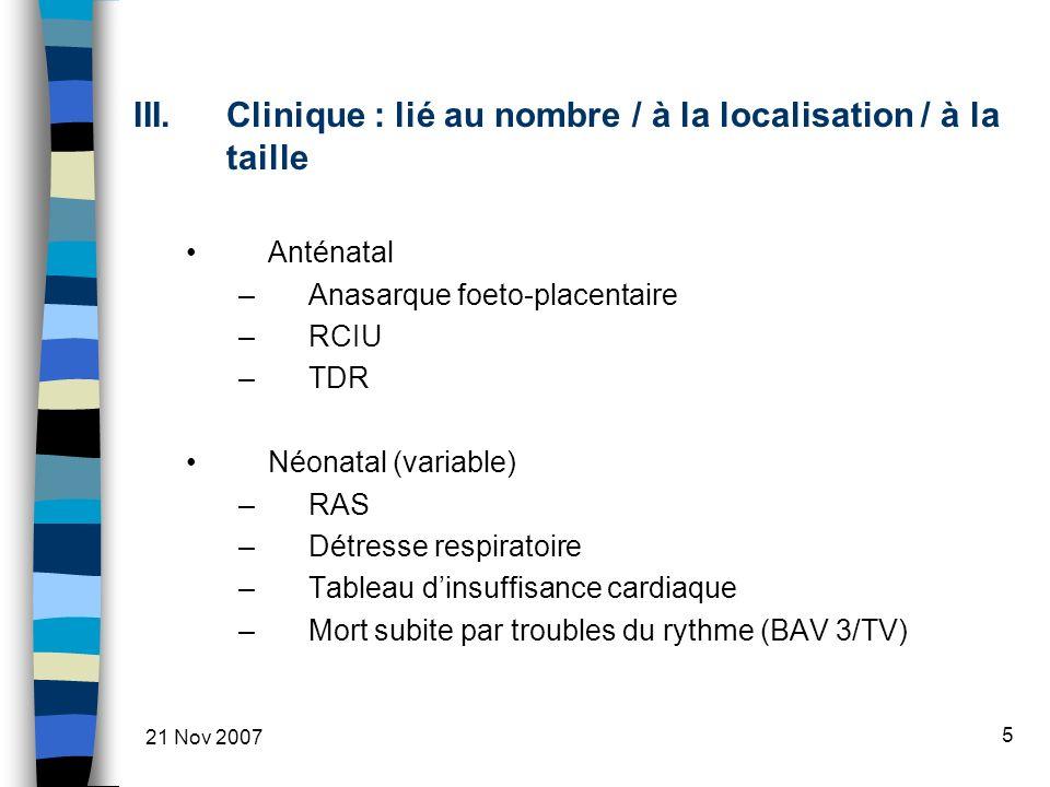 5 III.Clinique : lié au nombre / à la localisation / à la taille Anténatal –Anasarque foeto-placentaire –RCIU –TDR Néonatal (variable) –RAS –Détresse respiratoire –Tableau dinsuffisance cardiaque –Mort subite par troubles du rythme (BAV 3/TV)