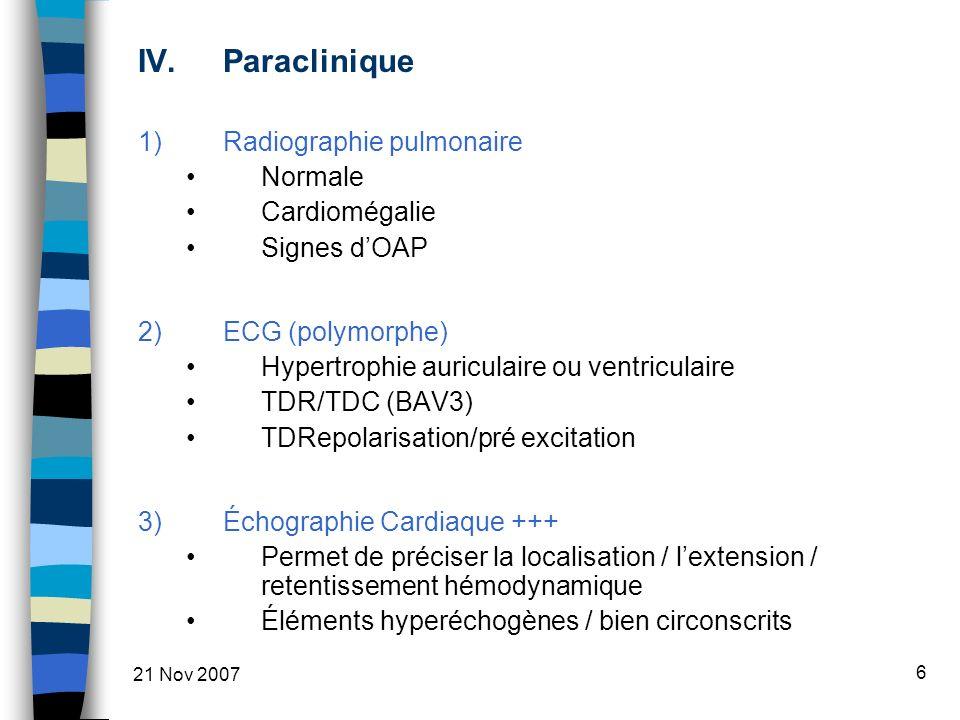 21 Nov 2007 6 IV.Paraclinique 1)Radiographie pulmonaire Normale Cardiomégalie Signes dOAP 2)ECG (polymorphe) Hypertrophie auriculaire ou ventriculaire TDR/TDC (BAV3) TDRepolarisation/pré excitation 3)Échographie Cardiaque +++ Permet de préciser la localisation / lextension / retentissement hémodynamique Éléments hyperéchogènes / bien circonscrits