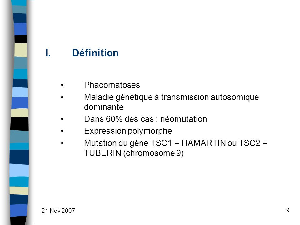 21 Nov 2007 9 I.Définition Phacomatoses Maladie génétique à transmission autosomique dominante Dans 60% des cas : néomutation Expression polymorphe Mutation du gène TSC1 = HAMARTIN ou TSC2 = TUBERIN (chromosome 9)