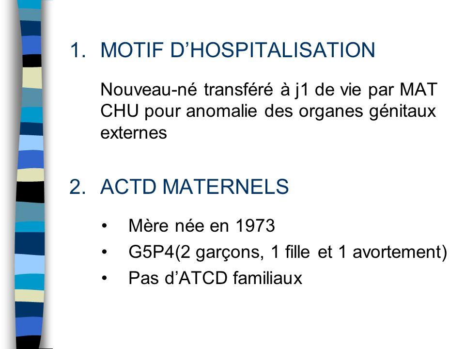 1.MOTIF DHOSPITALISATION Nouveau-né transféré à j1 de vie par MAT CHU pour anomalie des organes génitaux externes 2.ACTD MATERNELS Mère née en 1973 G5
