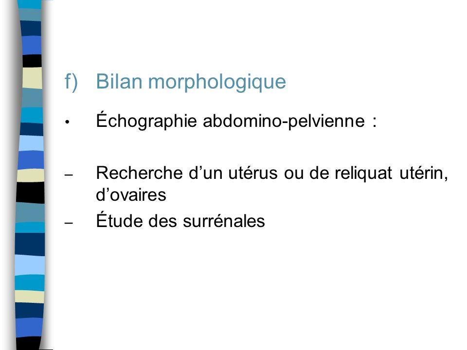 f)Bilan morphologique Échographie abdomino-pelvienne : – Recherche dun utérus ou de reliquat utérin, dovaires – Étude des surrénales