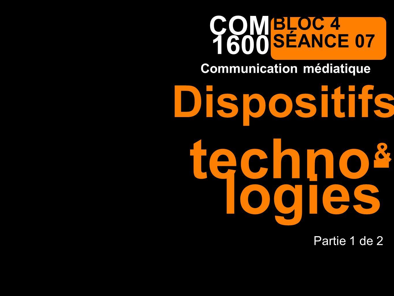 1600 Communication médiatique COM BLOC 4 SÉANCE 07 techno- Partie 1 de 2 & Dispositifs logies