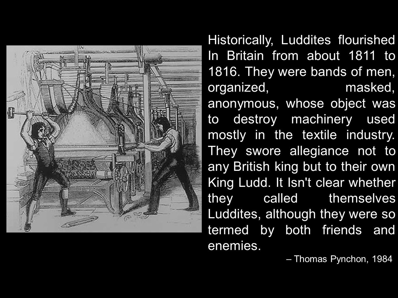 Historically, Luddites flourished In Britain from about 1811 to 1816. They were bands of men, organized, masked, anonymous, whose object was to destro