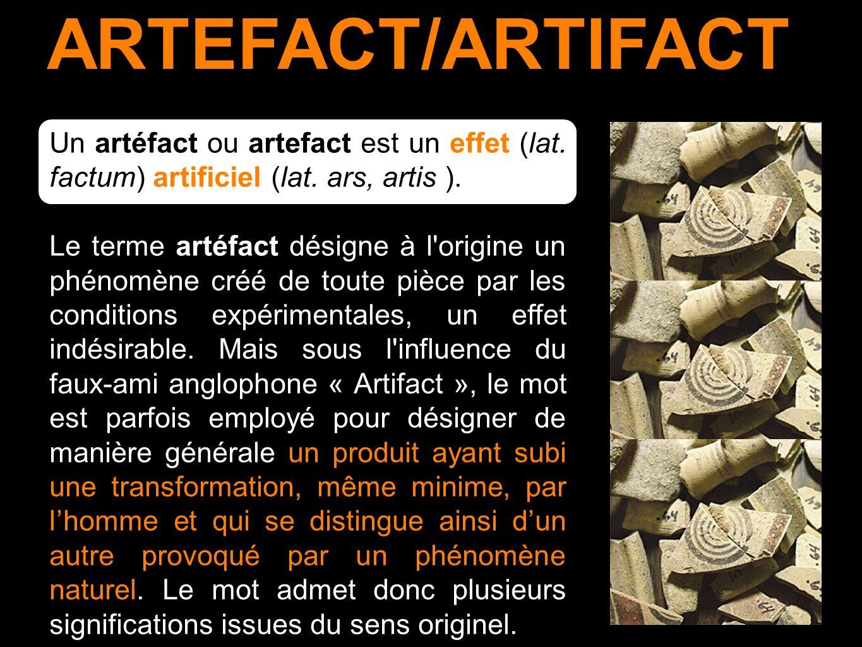 ARTEFACT/ARTIFACT Un artéfact ou artefact est un effet (lat. factum) artificiel (lat. ars, artis ). Le terme artéfact désigne à l'origine un phénomène