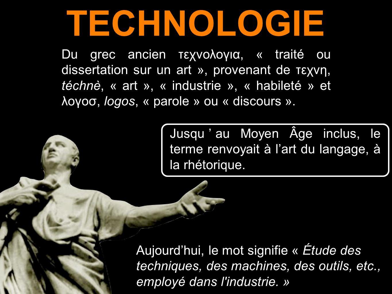 TECHNOLOGIE Du grec ancien τεχνολογια, « traité ou dissertation sur un art », provenant de τεχνη, téchnè, « art », « industrie », « habileté » et λογο